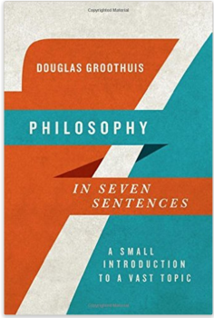 Philosophy In Seven Sentences  By Douglas Groothuis: A Review