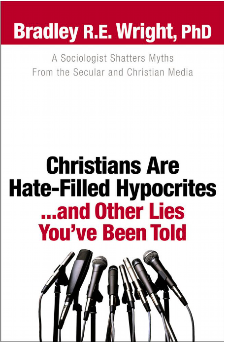 Christians Are Hate-Filled Hypocrites… and Other Lies You've Been Told By Bradley R. E. Wright. A Review