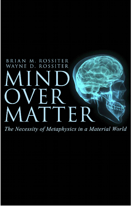 Mind Over Matter: The Necessity of Metaphysics in a Material World  By Brian M. and Wayne D. Rossiter A review