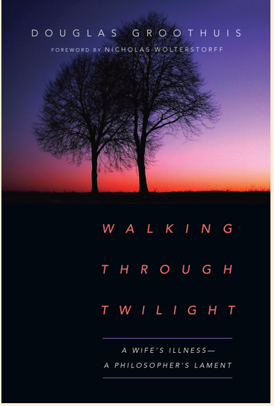Walking Through Twilight: A Wife's Illness – A Philosopher's Lament By Douglas Groothuis A Review